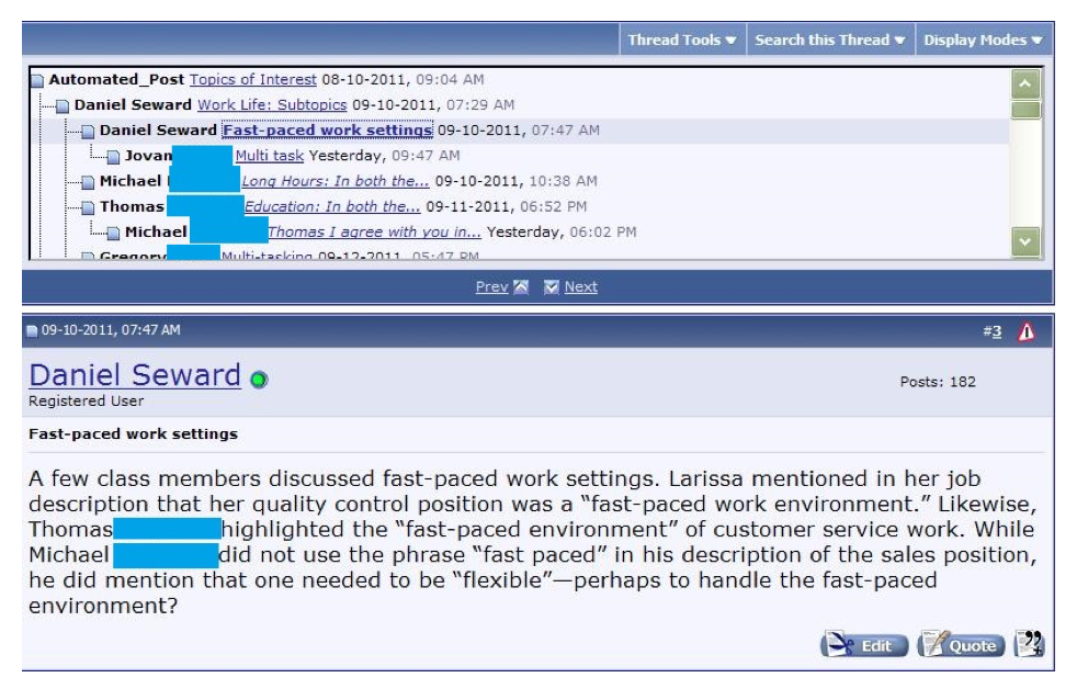 "This discussion forum post shows an example of a topics of interest post. Above an image of threaded replies responding to ""Work Life: Subtopics,"" Daniel Seward writes the following messages titled, ""Fast-paced work settings."" Seward has written the following, ""A few class members discussed fast-paced work settings. Larissa mentioned in her job description that her quality control position was a 'fast-paced work environment.' Likewise, Thomas [last name is blurred] highlighted the 'fast-paced environment' of customer service work. While Michael [last name is blurred] did not use the phrase 'fast-paced' in his description of the sales position, he did mention that one needed to be 'flexible'--perhaps to handle the fast-paced environment?"""